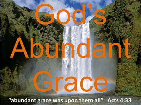"God's Abundant Grace ""abundant grace was upon them all"" Acts 4:33."