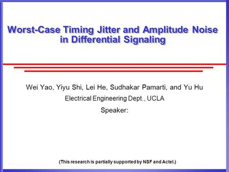 Worst-Case Timing Jitter and Amplitude Noise in Differential Signaling Wei Yao, Yiyu Shi, Lei He, Sudhakar Pamarti, and Yu Hu Electrical Engineering Dept.,