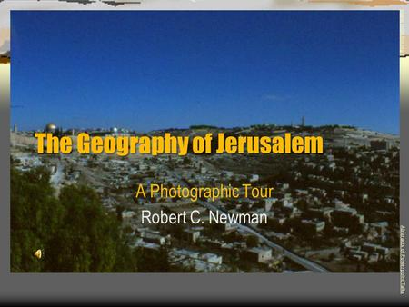 The Geography of Jerusalem A Photographic Tour Robert C. Newman Abstracts of Powerpoint Talks - newmanlib.ibri.org -newmanlib.ibri.org.