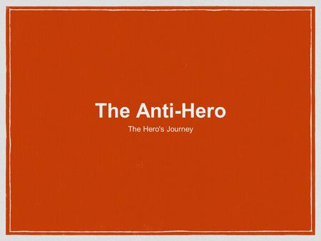 The Anti-Hero The Hero's Journey. The Anti-hero Heroes are set on a hierarchy of morality from divine, godly heroes at the top to the anti-hero at the.