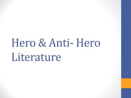 Hero & Anti- Hero Literature. Vocabulary Hero/Heroine: The main, sympathetic character Typically shows admirable traits such as: idealism, courage, and.
