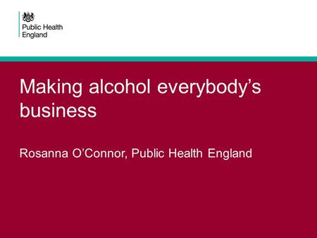 Making alcohol everybody's business Rosanna O'Connor, Public Health England.