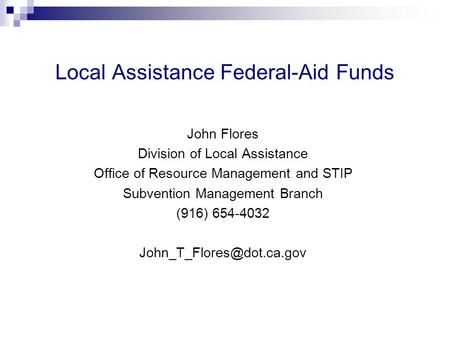 Local Assistance Federal-Aid Funds John Flores Division of Local Assistance Office of Resource Management and STIP Subvention Management Branch (916) 654-4032.