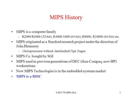 CSE378 MIPS ISA1 MIPS History MIPS is a computer family –R2000/R3000 (32-bit); R4000/4400 (64-bit); R8000; R10000 (64-bit) etc. MIPS originated as a Stanford.