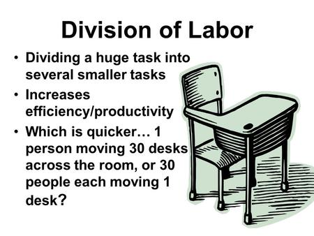 Division of Labor Dividing a huge task into several smaller tasks Increases efficiency/productivity Which is quicker… 1 person moving 30 desks across the.