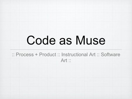 Code as Muse :: Process + Product :: Instructional Art :: Software Art ::