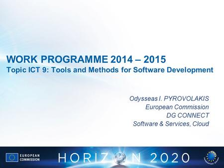 WORK PROGRAMME 2014 – 2015 Topic ICT 9: Tools and Methods for Software Development Odysseas I. PYROVOLAKIS European Commission DG CONNECT Software & Services,