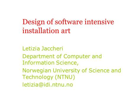 Design of software intensive installation art Letizia Jaccheri Department of Computer and Information Science, Norwegian University of Science and Technology.