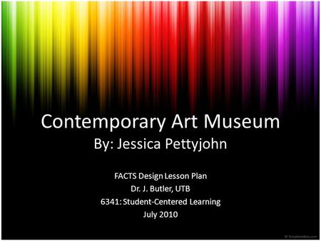 Contemporary Art Museum By: Jessica Pettyjohn FACTS Design Lesson Plan Dr. J. Butler, UTB 6341: Student-Centered Learning July 2010.