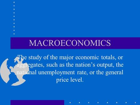 MACROECONOMICS The study of the major economic totals, or aggregates, such as the nation's output, the national unemployment rate, or the general price.