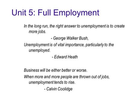 Unit 5: Full Employment In the long run, the right answer to unemployment is to create more jobs. - George Walker Bush, Unemployment is of vital importance,