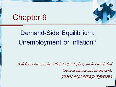 Chapter 9 Demand-Side Equilibrium: Unemployment or Inflation? A definite ratio, to be called the Multiplier, can be established between income and investment.