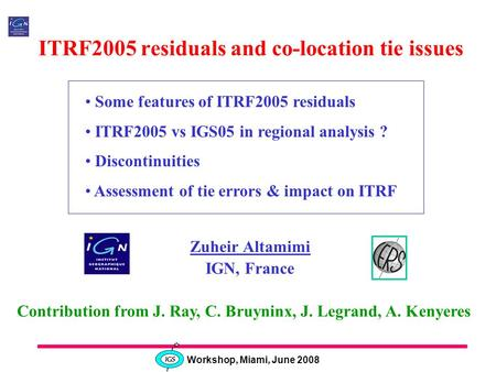 Workshop, Miami, June 2008 ITRF2005 residuals and co-location tie issues Zuheir Altamimi IGN, France Some features of ITRF2005 residuals ITRF2005 vs IGS05.