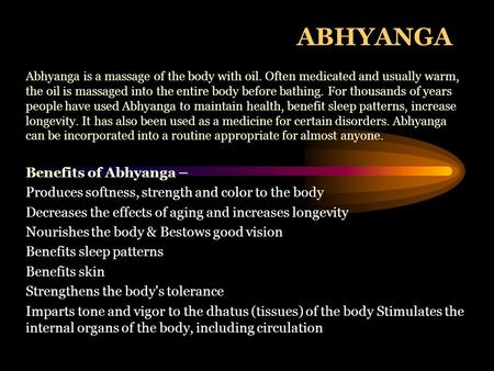 ABHYANGA Abhyanga is a massage of the body with oil. Often medicated and usually warm, the oil is massaged into the entire body before bathing. For thousands.