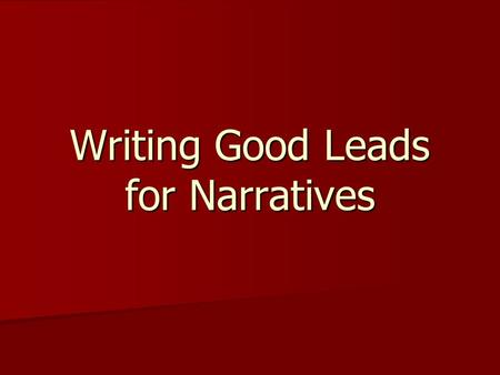 Writing Good Leads for Narratives. Strong Leads Good writers work on their leads. Good writers work on their leads. They try several versions. They try.