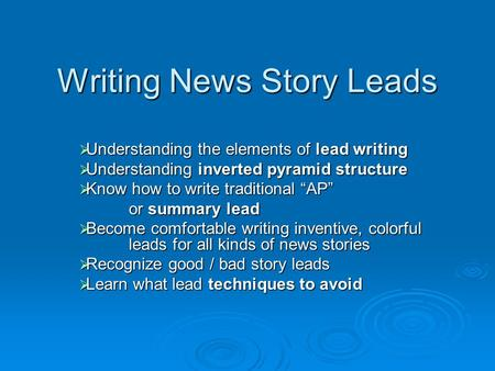 "Writing News Story Leads  Understanding the elements of lead writing  Understanding inverted pyramid structure  Know how to write traditional ""AP"" or."