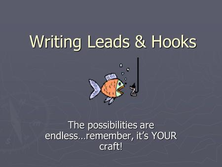 Writing Leads & Hooks The possibilities are endless…remember, it's YOUR craft!