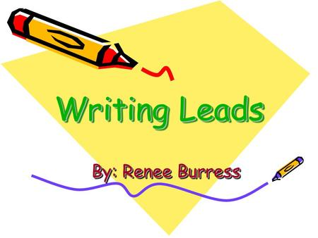 Writing Leads By: Renee Burress. What is a lead? A lead is the beginning of your story.