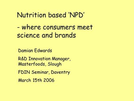 Nutrition based 'NPD' - where consumers meet science and brands Damian Edwards R&D Innovation Manager, Masterfoods, Slough FDIN Seminar, Daventry March.