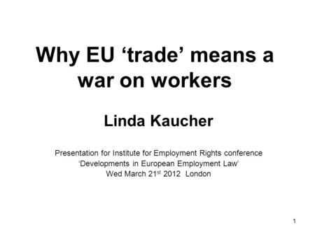 Why EU 'trade' means a war on workers Linda Kaucher Presentation for Institute for Employment Rights conference 'Developments in European Employment Law'