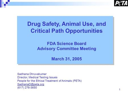 1 Drug Safety, Animal Use, and Critical Path Opportunities FDA Science Board Advisory Committee Meeting March 31, 2005 Sadhana Dhruvakumar Director, Medical.