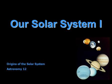 Our Solar System I Origins of the Solar System Astronomy 12.