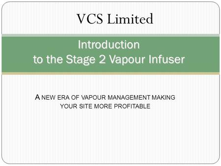 Introduction to the Stage 2 Vapour Infuser A NEW ERA OF VAPOUR MANAGEMENT MAKING YOUR SITE MORE PROFITABLE VCS Limited.