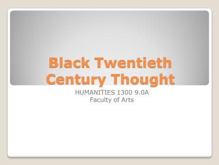 Black Twentieth Century Thought HUMANITIES 1300 9.0A Faculty of Arts.