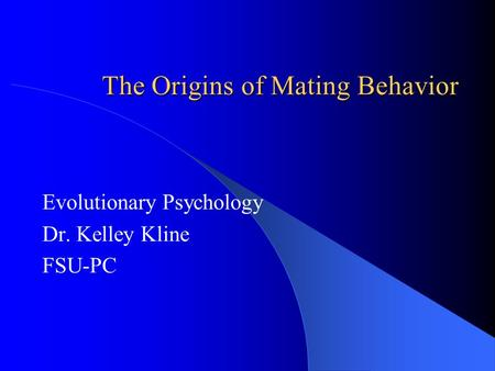 The Origins of Mating Behavior Evolutionary Psychology Dr. Kelley Kline FSU-PC.