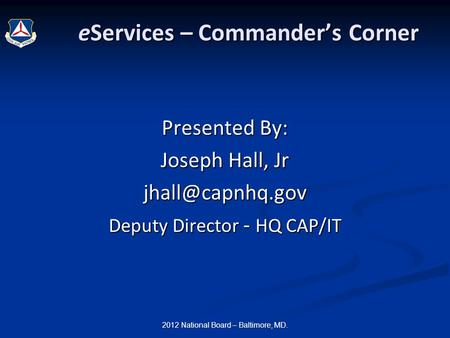 2012 National Board – Baltimore, MD. eServices – Commander's Corner eServices – Commander's Corner Presented By: Joseph Hall, Jr Deputy.