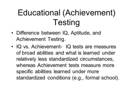 Educational (Achievement) Testing Difference between IQ, Aptitude, and Achievement Testing. IQ vs. Achievement- IQ tests are measures of broad abilities.