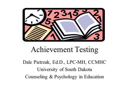 Achievement Testing Dale Pietrzak, Ed.D., LPC-MH, CCMHC University of South Dakota Counseling & Psychology in Education.