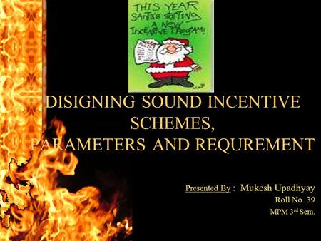 DISIGNING SOUND INCENTIVE SCHEMES, PARAMETERS AND REQUREMENT Presented By : Mukesh Upadhyay Roll No. 39 MPM 3 rd Sem.
