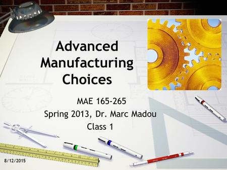 8/12/2015 Advanced Manufacturing Choices MAE 165-265 Spring 2013, Dr. Marc Madou Class 1.