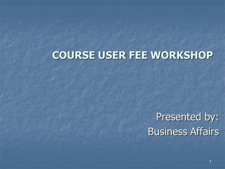 1 COURSE USER FEE WORKSHOP COURSE USER FEE WORKSHOP Presented by: Business Affairs.