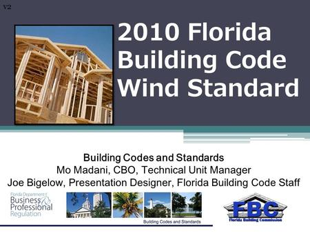 2010 Florida Building Code Wind Standard Building Codes and Standards Mo Madani, CBO, Technical Unit Manager Joe Bigelow, Presentation Designer, Florida.