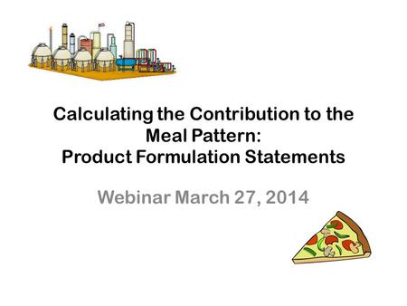 Calculating the Contribution to the Meal Pattern: Product Formulation Statements Webinar March 27, 2014.