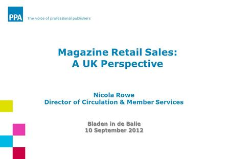 The voice of professional publishers Nicola Rowe Director of Circulation & Member Services Bladen in de Balie 10 September 2012 Magazine Retail Sales: