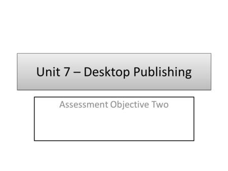 Unit 7 – Desktop Publishing Assessment Objective Two.