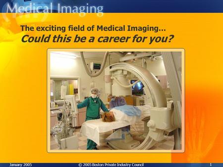 © 2005 Boston Private Industry CouncilJanuary 2005 1 The exciting field of Medical Imaging… Could this be a career for you?