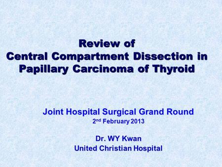 Review of Central Compartment Dissection in Papillary Carcinoma of Thyroid Joint Hospital Surgical Grand Round 2 nd February 2013 Dr. WY Kwan United Christian.