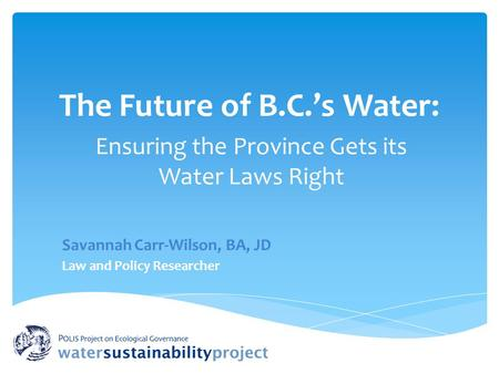 The Future of B.C.'s Water: Ensuring the Province Gets its Water Laws Right Savannah Carr-Wilson, BA, JD Law and Policy Researcher.