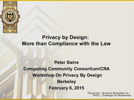 Peter Swire Computing Community Consortium/CRA Workshop On Privacy By Design Berkeley February 6, 2015 Privacy by Design: More than Compliance with the.