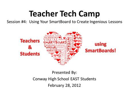 Teacher Tech Camp Session #4: Using Your SmartBoard to Create Ingenious Lessons Presented By: Conway High School EAST Students February 28, 2012.