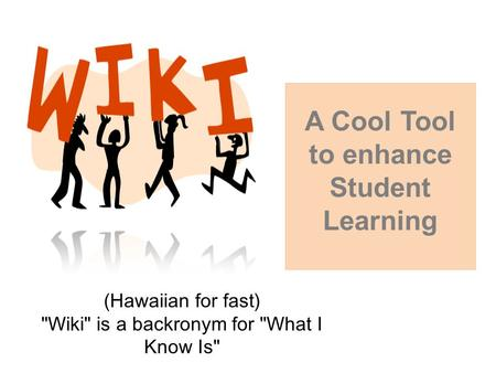 (Hawaiian for fast) Wiki is a backronym for What I Know Is A Cool Tool to enhance Student Learning.