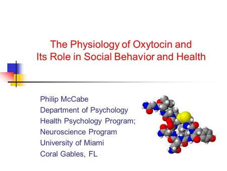 The Physiology of Oxytocin and Its Role in Social Behavior and Health Philip McCabe Department of Psychology Health Psychology Program; Neuroscience Program.
