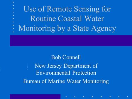 Use of Remote Sensing for Routine Coastal Water Monitoring by a State Agency Bob Connell New Jersey Department of Environmental Protection Bureau of Marine.