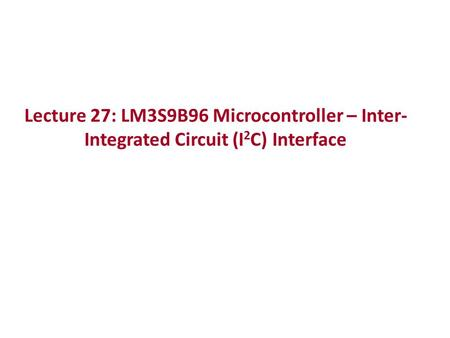 Lecture 27: LM3S9B96 Microcontroller – Inter- Integrated Circuit (I 2 C) Interface.