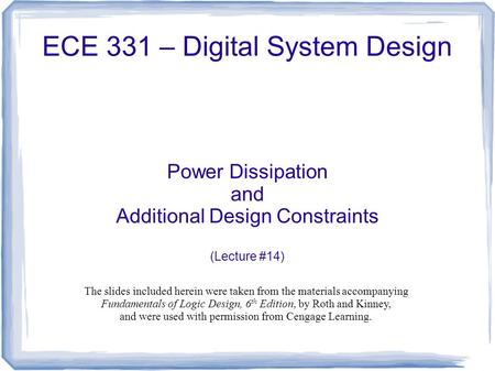 ECE 331 – Digital System Design Power Dissipation and Additional Design Constraints (Lecture #14) The slides included herein were taken from the materials.