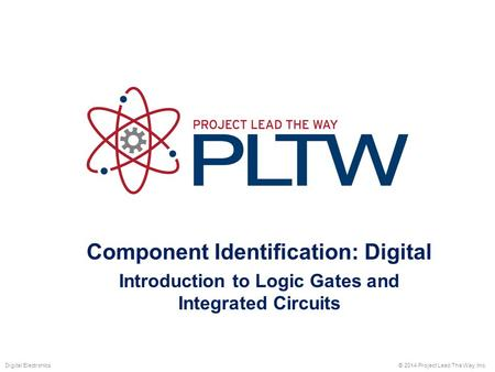 Component Identification: Digital Introduction to Logic Gates and Integrated Circuits © 2014 Project Lead The Way, Inc.Digital Electronics.